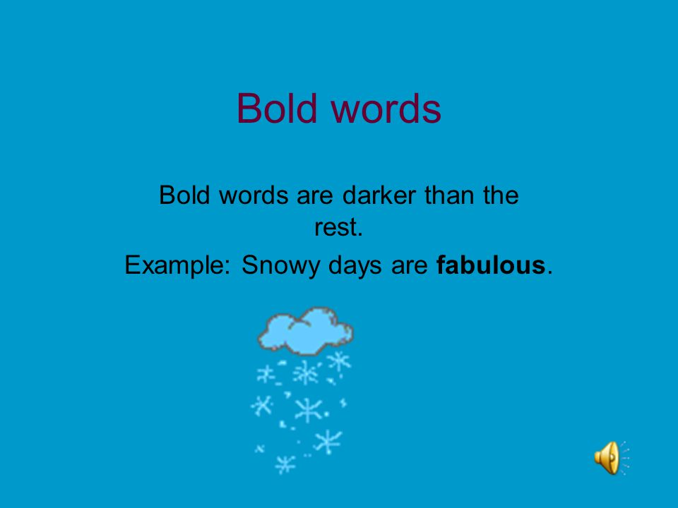 Bold words Bold words are darker than the rest. Example: Snowy days are fabulous.