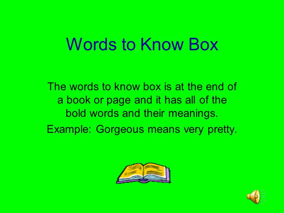 Words to Know Box The words to know box is at the end of a book or page and it has all of the bold words and their meanings.