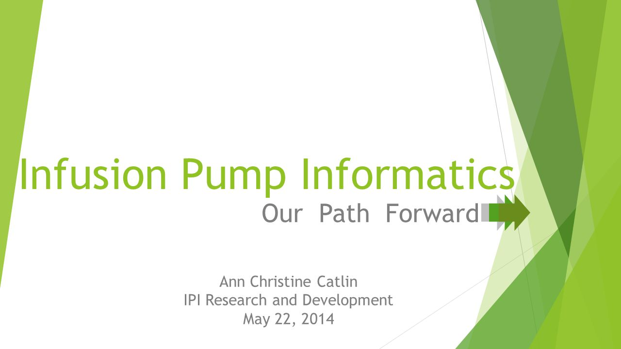 Infusion Pump Informatics Our Path Forward Ann Christine Catlin IPI Research and Development May 22, 2014