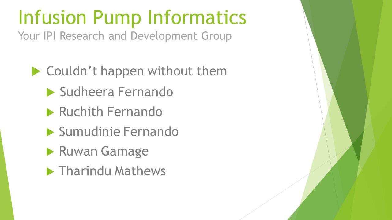 Infusion Pump Informatics Your IPI Research and Development Group  Couldn't happen without them  Sudheera Fernando  Ruchith Fernando  Sumudinie Fernando  Ruwan Gamage  Tharindu Mathews