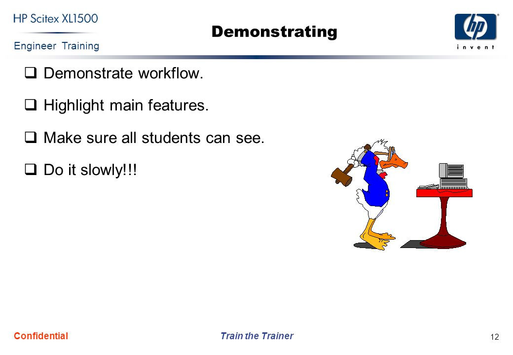 Engineer Training Train the Trainer Confidential 12 Demonstrating  Demonstrate workflow.  Highlight main features.  Make sure all students can see.