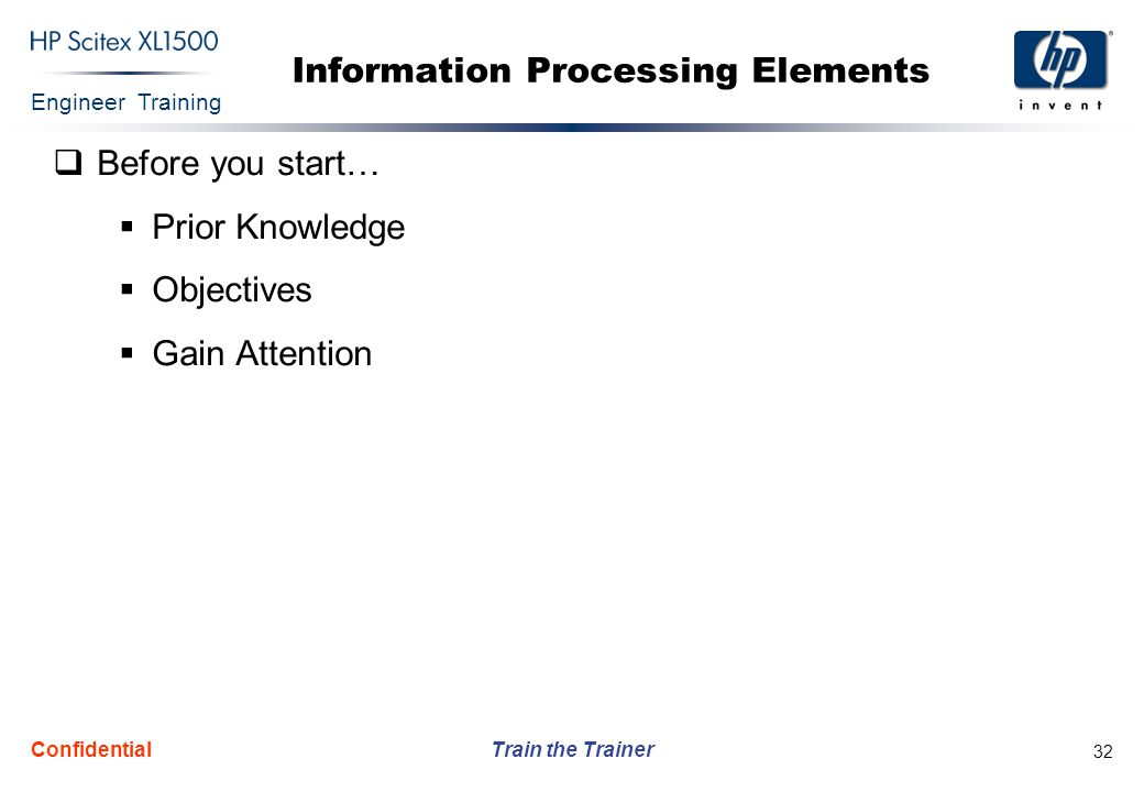 Engineer Training Train the Trainer Confidential 32 Information Processing Elements  Before you start…  Prior Knowledge  Objectives  Gain Attentio