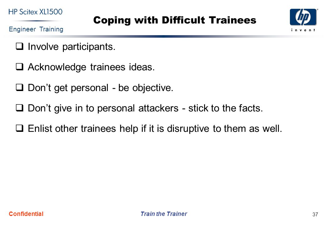 Engineer Training Train the Trainer Confidential 37 Coping with Difficult Trainees  Involve participants.  Acknowledge trainees ideas.  Don't get p