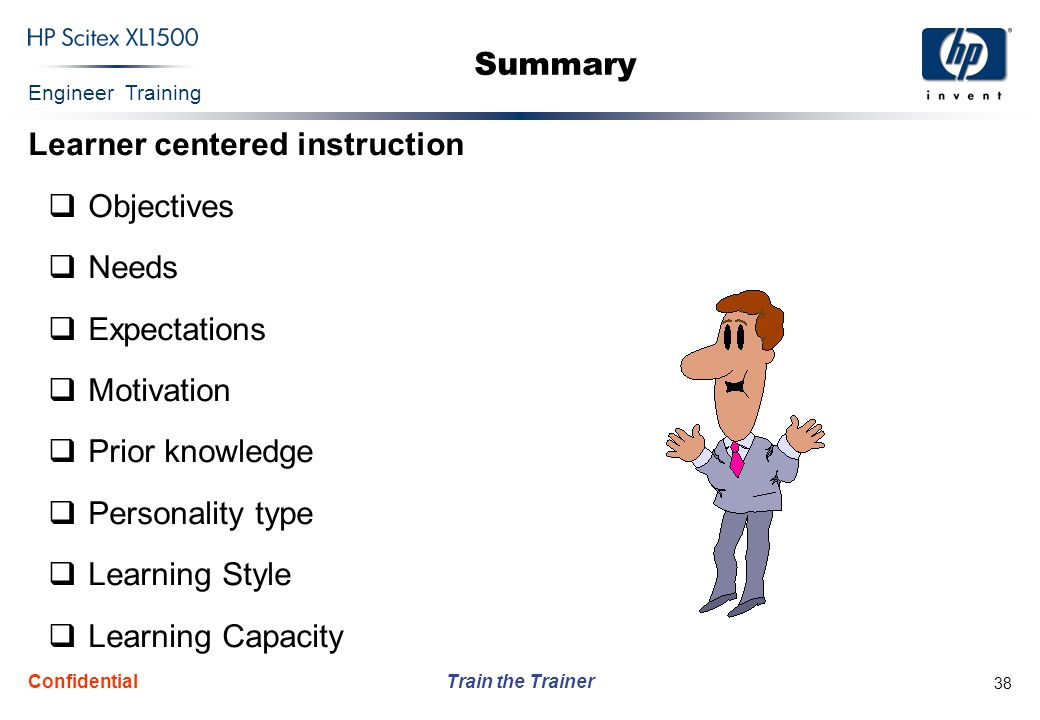Engineer Training Train the Trainer Confidential 38 Summary Learner centered instruction  Objectives  Needs  Expectations  Motivation  Prior know