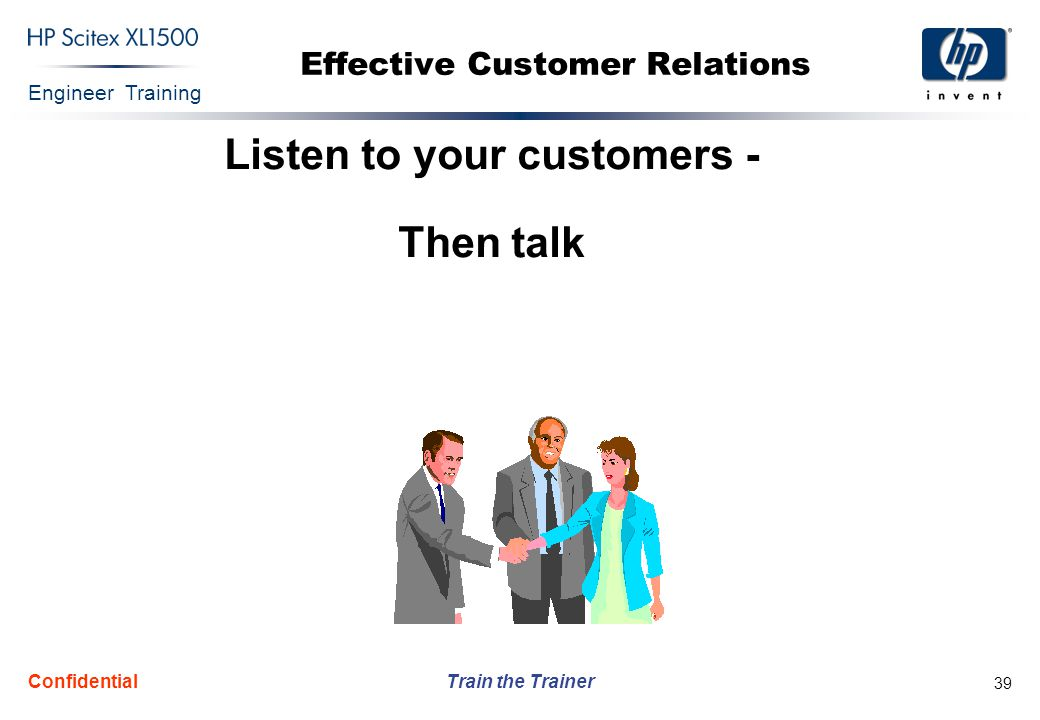 Engineer Training Train the Trainer Confidential 39 Effective Customer Relations Listen to your customers - Then talk