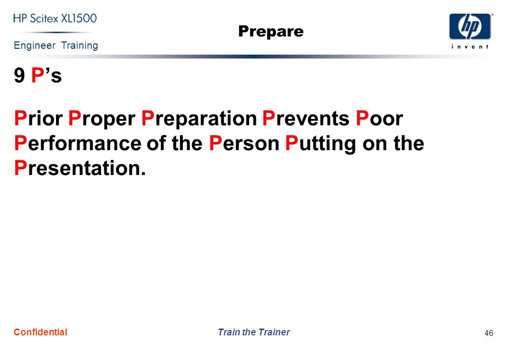 Engineer Training Train the Trainer Confidential 46 Prepare 9 P's Prior Proper Preparation Prevents Poor Performance of the Person Putting on the Pres
