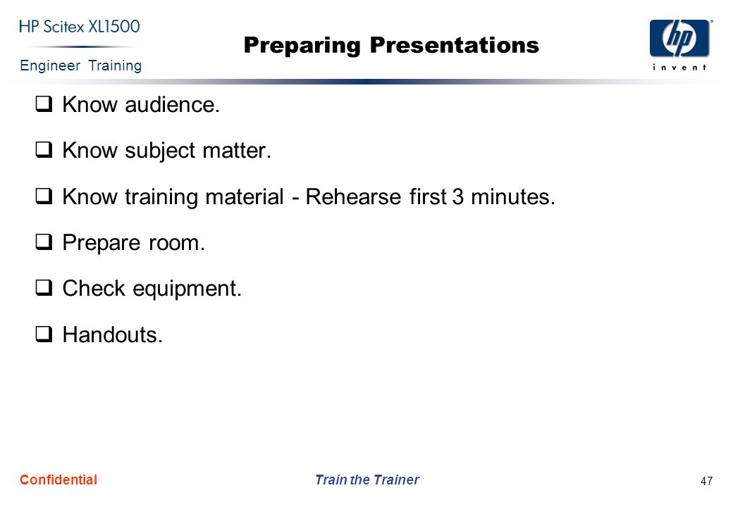 Engineer Training Train the Trainer Confidential 47 Preparing Presentations  Know audience.  Know subject matter.  Know training material - Rehears