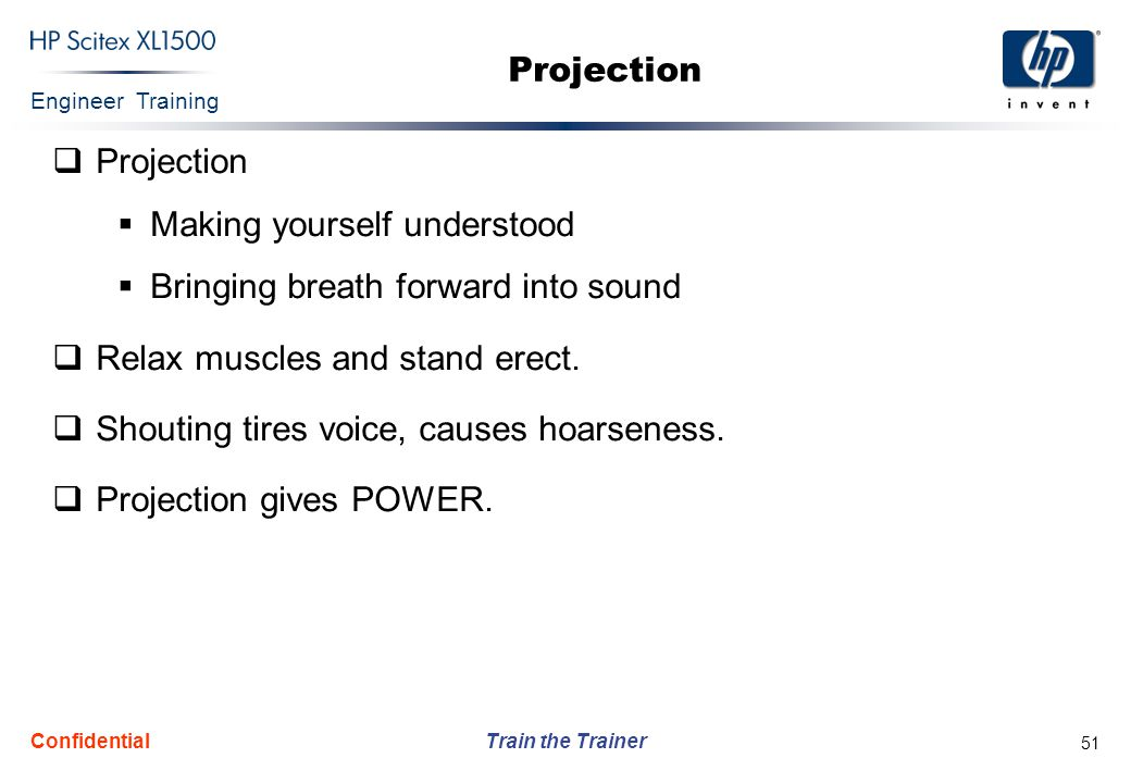 Engineer Training Train the Trainer Confidential 51 Projection  Projection  Making yourself understood  Bringing breath forward into sound  Relax