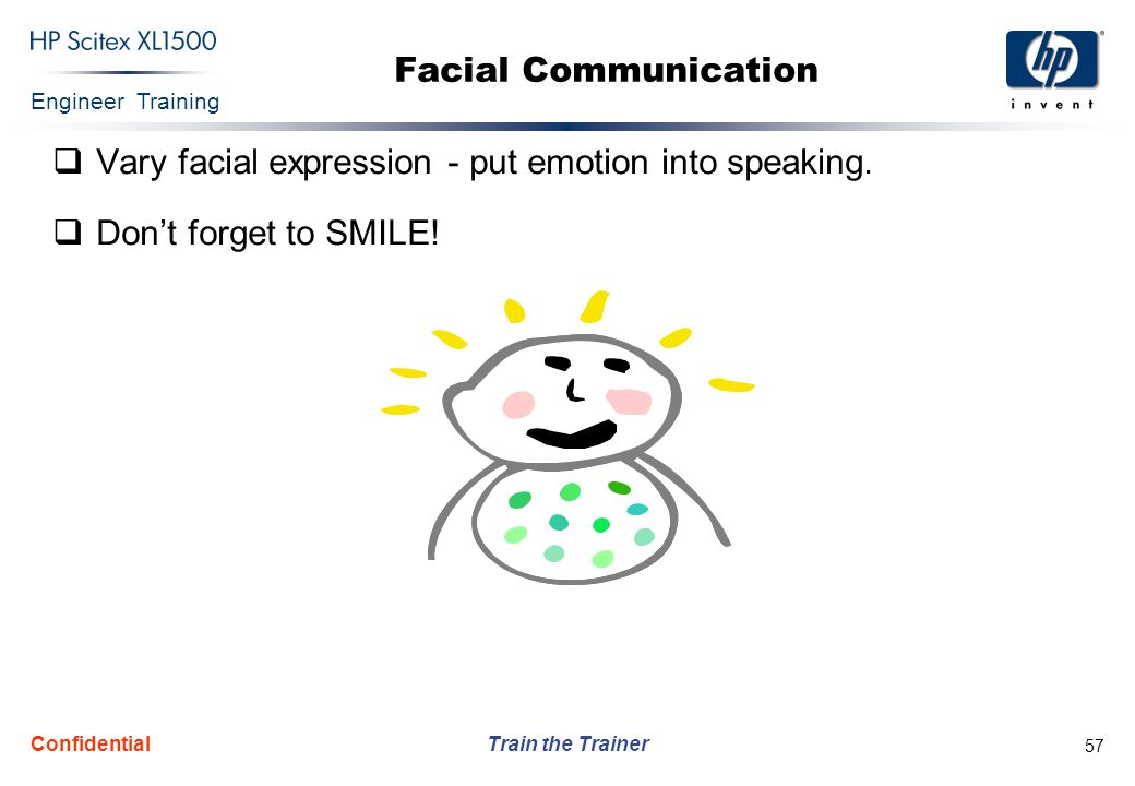 Engineer Training Train the Trainer Confidential 57 Facial Communication  Vary facial expression - put emotion into speaking.  Don't forget to SMILE