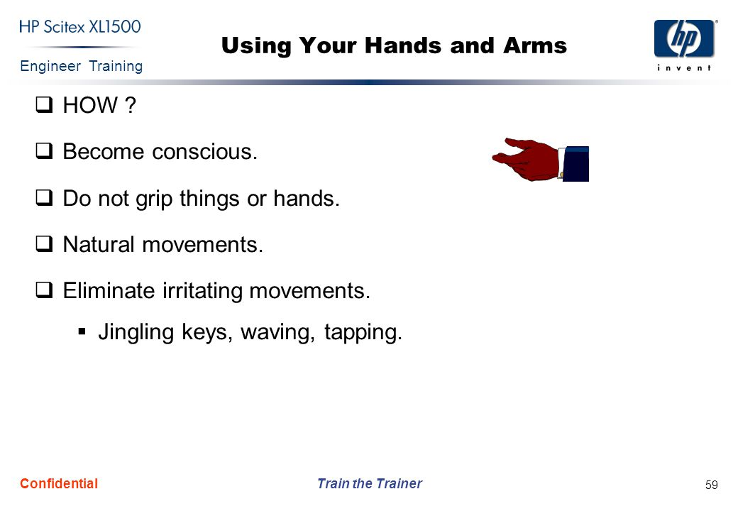 Engineer Training Train the Trainer Confidential 59 Using Your Hands and Arms  HOW ?  Become conscious.  Do not grip things or hands.  Natural mov