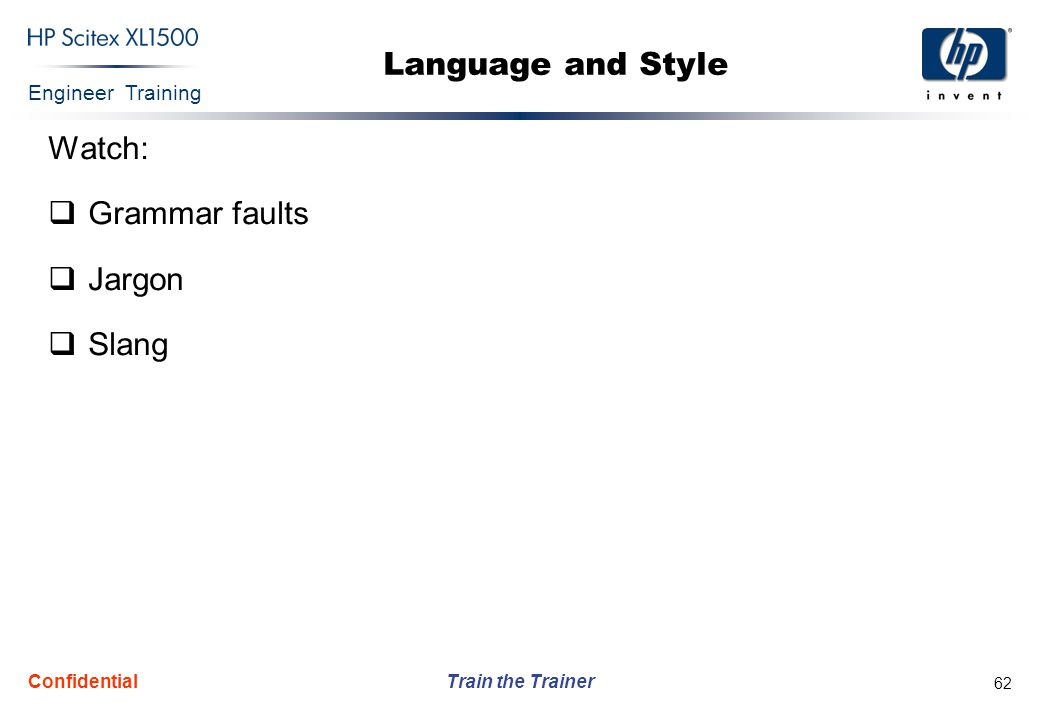 Engineer Training Train the Trainer Confidential 62 Language and Style Watch:  Grammar faults  Jargon  Slang
