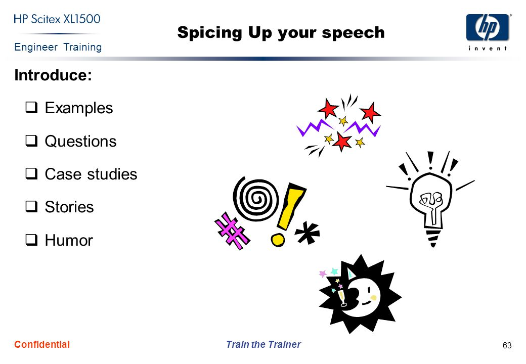 Engineer Training Train the Trainer Confidential 63 Spicing Up your speech Introduce:  Examples  Questions  Case studies  Stories  Humor