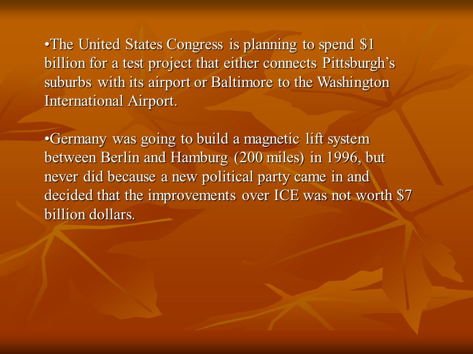 The United States Congress is planning to spend $1 billion for a test project that either connects Pittsburgh's suburbs with its airport or Baltimore to the Washington International Airport.The United States Congress is planning to spend $1 billion for a test project that either connects Pittsburgh's suburbs with its airport or Baltimore to the Washington International Airport.