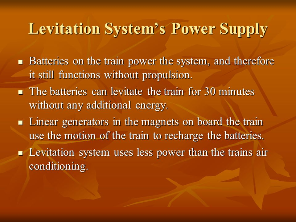Levitation System's Power Supply Batteries on the train power the system, and therefore it still functions without propulsion. Batteries on the train