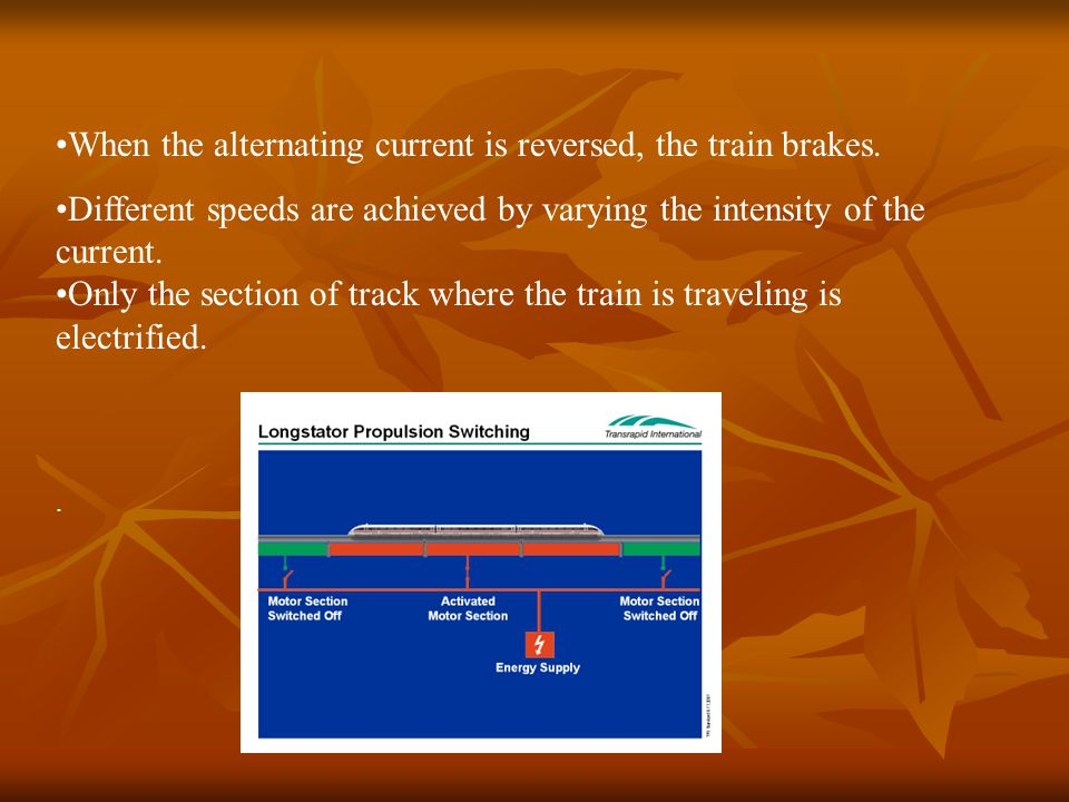 When the alternating current is reversed, the train brakes. Different speeds are achieved by varying the intensity of the current. Only the section of