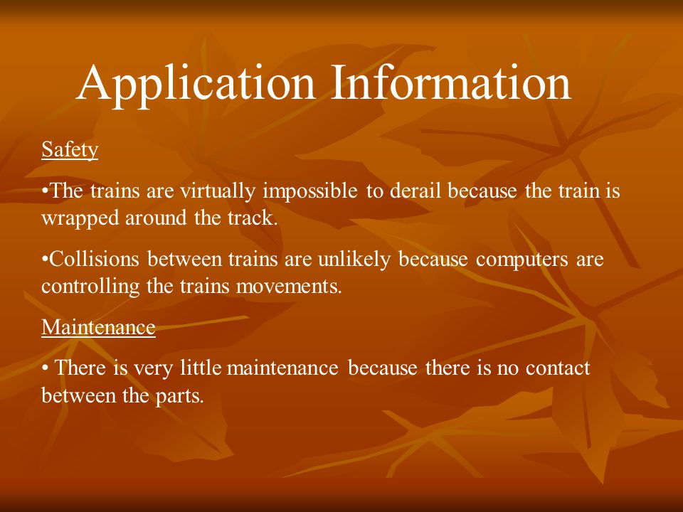 Application Information Safety The trains are virtually impossible to derail because the train is wrapped around the track.
