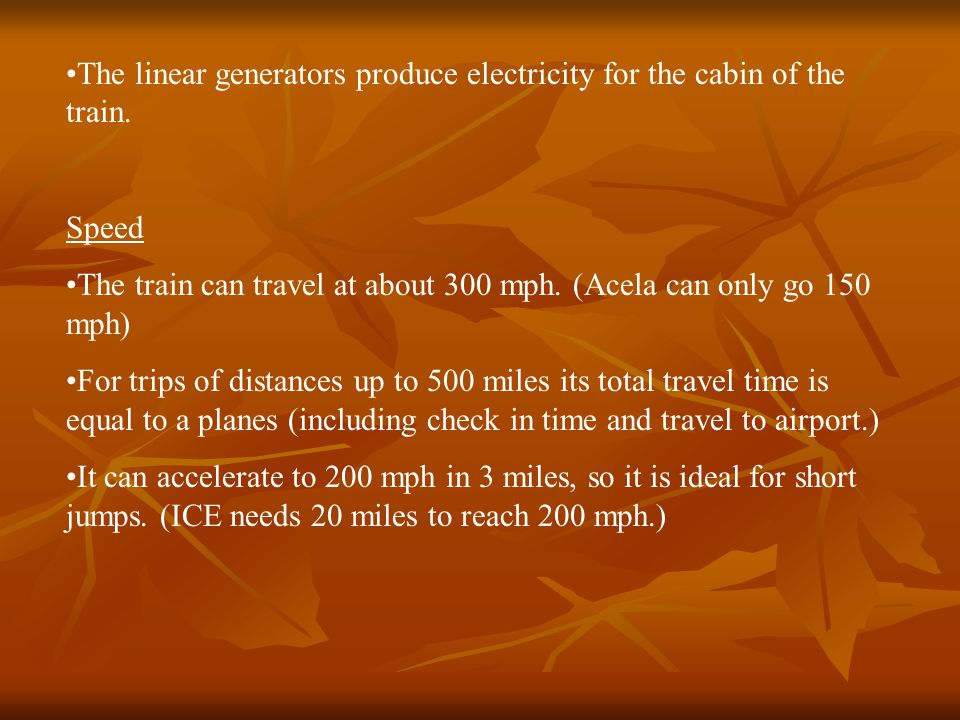 The linear generators produce electricity for the cabin of the train. Speed The train can travel at about 300 mph. (Acela can only go 150 mph) For tri