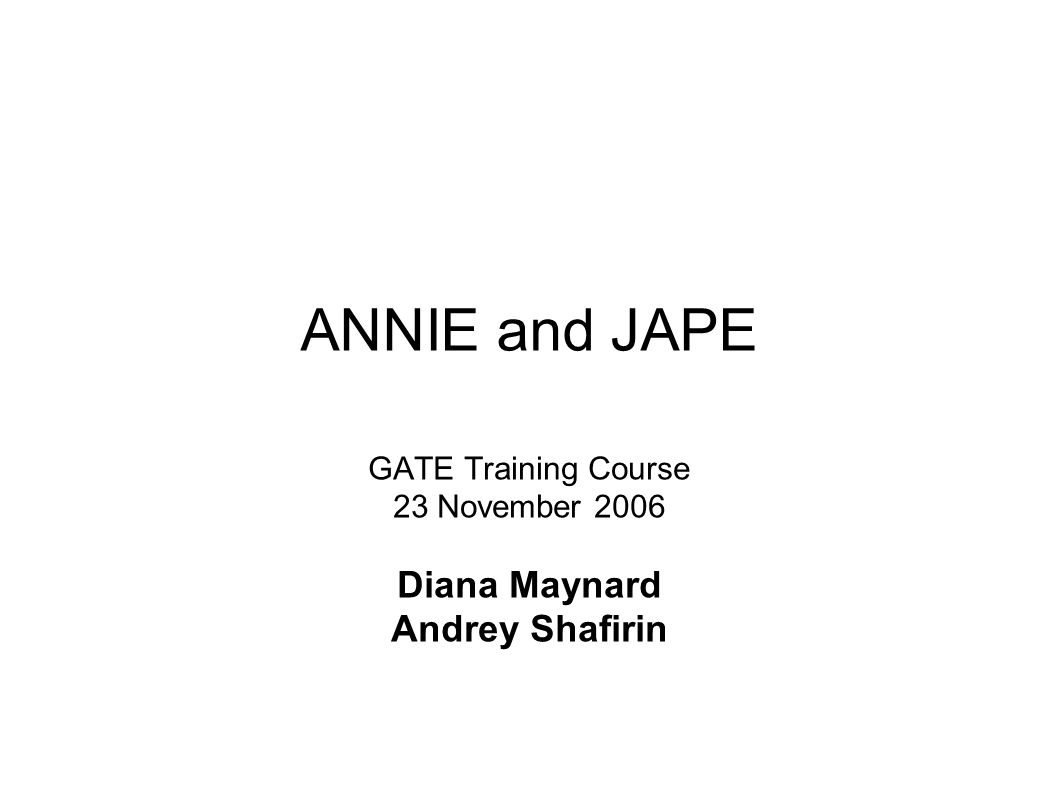 ANNIE and JAPE GATE Training Course 23 November 2006 Diana Maynard Andrey Shafirin