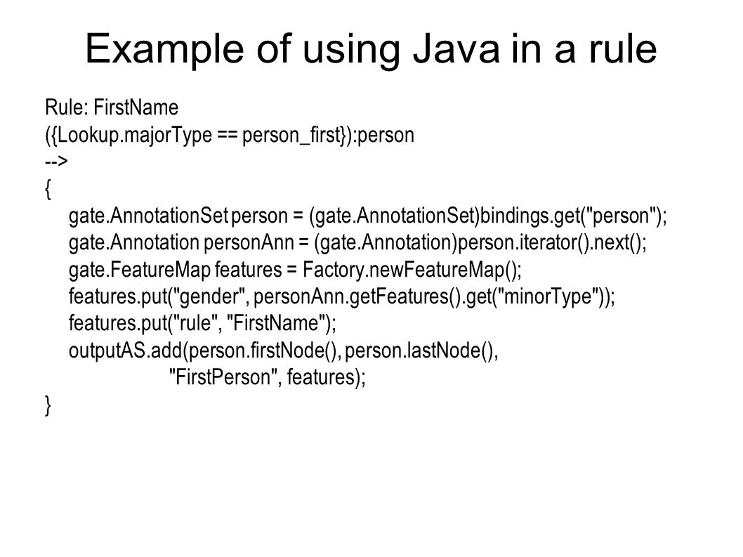 Example of using Java in a rule Rule: FirstName ({Lookup.majorType == person_first}):person --> { gate.AnnotationSet person = (gate.AnnotationSet)bindings.get( person ); gate.Annotation personAnn = (gate.Annotation)person.iterator().next(); gate.FeatureMap features = Factory.newFeatureMap(); features.put( gender , personAnn.getFeatures().get( minorType )); features.put( rule , FirstName ); outputAS.add(person.firstNode(), person.lastNode(), FirstPerson , features); }