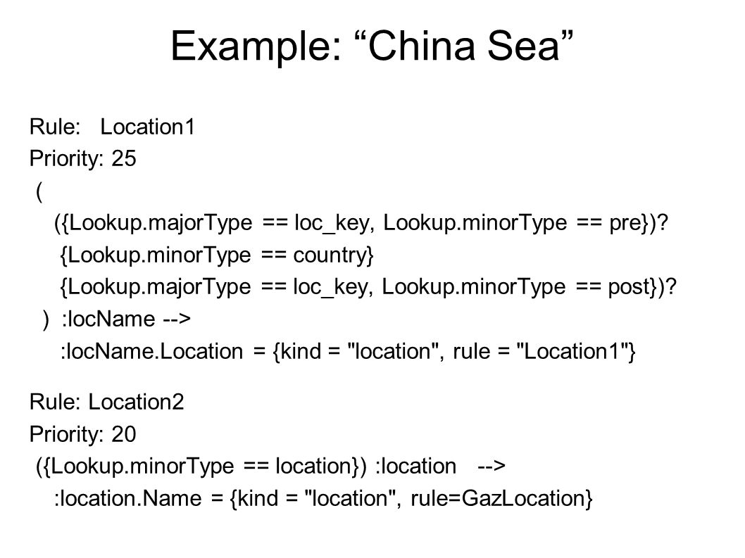 Example: China Sea Rule: Location1 Priority: 25 ( ({Lookup.majorType == loc_key, Lookup.minorType == pre}).