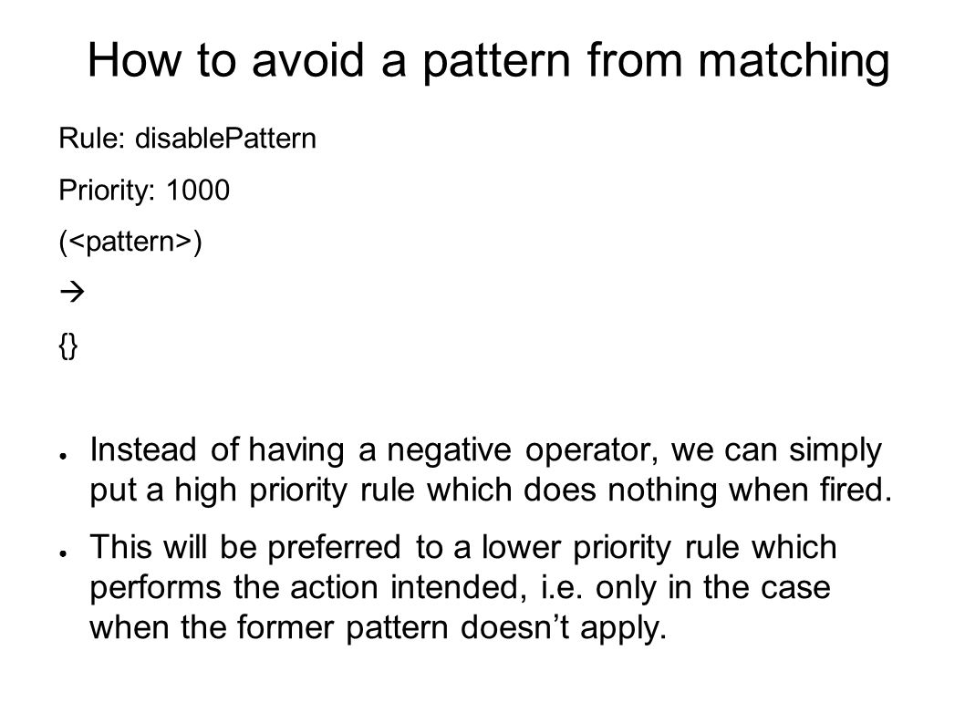 How to avoid a pattern from matching Rule: disablePattern Priority: 1000 ( )  {} ● Instead of having a negative operator, we can simply put a high priority rule which does nothing when fired.