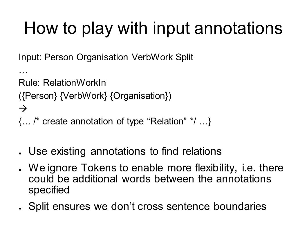How to play with input annotations Input: Person Organisation VerbWork Split … Rule: RelationWorkIn ({Person} {VerbWork} {Organisation})  {… /* create annotation of type Relation */ …} ● Use existing annotations to find relations ● We ignore Tokens to enable more flexibility, i.e.