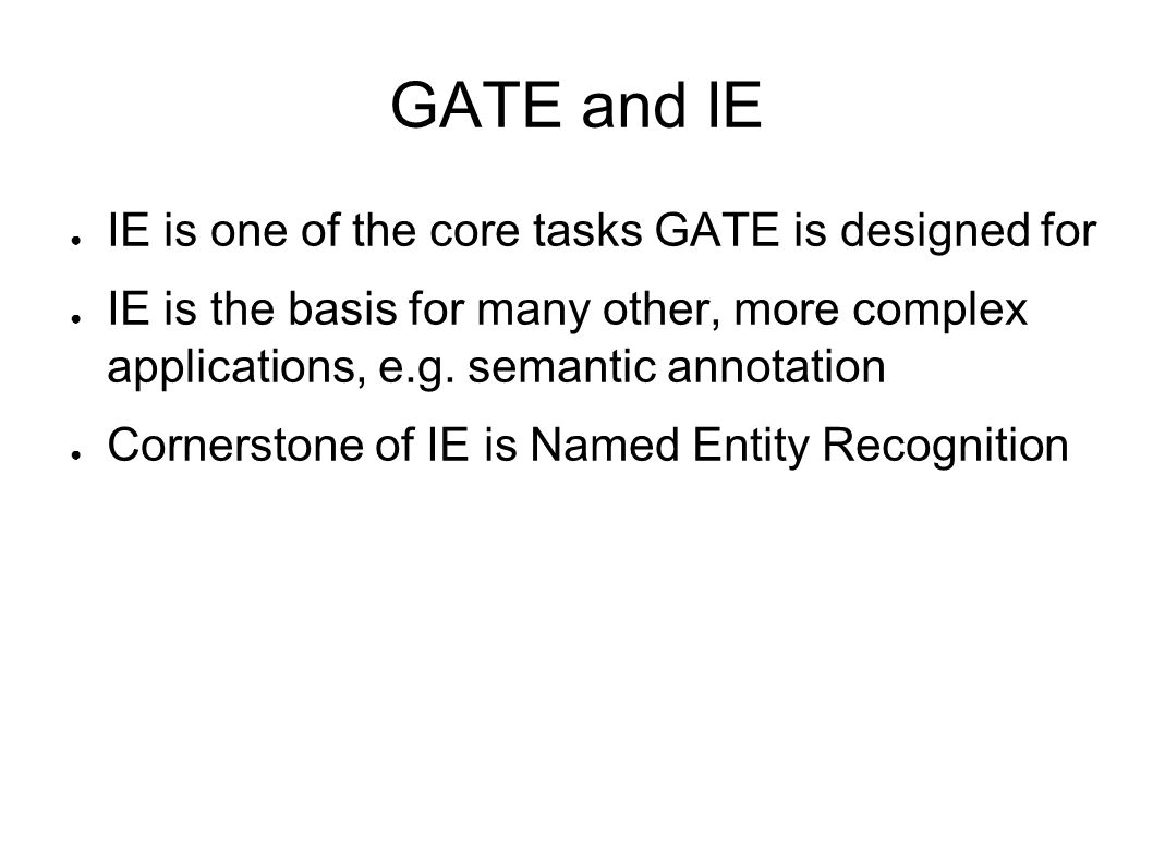 GATE and IE ● IE is one of the core tasks GATE is designed for ● IE is the basis for many other, more complex applications, e.g. semantic annotation ●