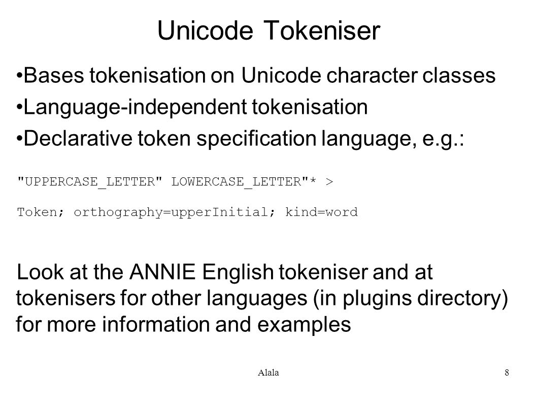 Alala8 Unicode Tokeniser Bases tokenisation on Unicode character classes Language-independent tokenisation Declarative token specification language, e.g.: UPPERCASE_LETTER LOWERCASE_LETTER * > Token; orthography=upperInitial; kind=word Look at the ANNIE English tokeniser and at tokenisers for other languages (in plugins directory) for more information and examples