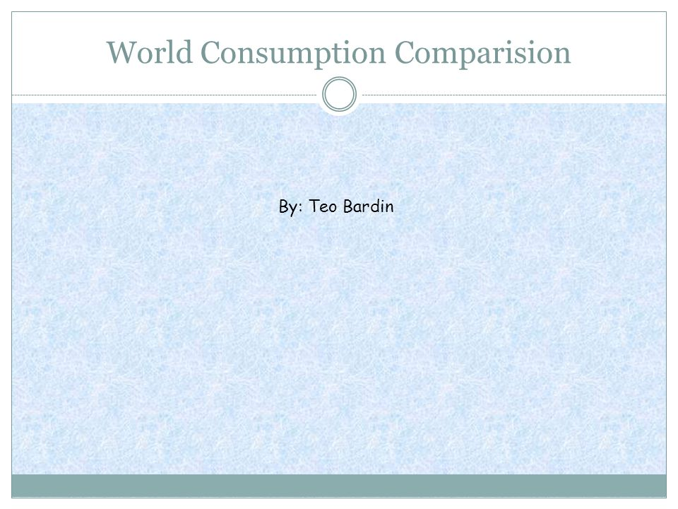 World Consumption Comparision By: Teo Bardin