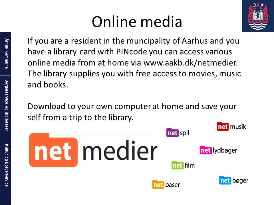 Århus Kommune Kultur og Borgerservice Borgerservice og Biblioteker Online media If you are a resident in the muncipality of Aarhus and you have a library card with PINcode you can access various online media from at home via www.aakb.dk/netmedier.