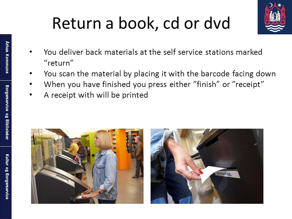 Århus Kommune Kultur og Borgerservice Borgerservice og Biblioteker Return a book, cd or dvd You deliver back materials at the self service stations marked return You scan the material by placing it with the barcode facing down When you have finished you press either finish or receipt A receipt with will be printed