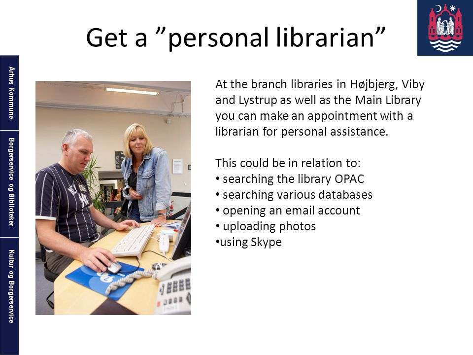 Århus Kommune Kultur og Borgerservice Borgerservice og Biblioteker Get a personal librarian At the branch libraries in Højbjerg, Viby and Lystrup as well as the Main Library you can make an appointment with a librarian for personal assistance.