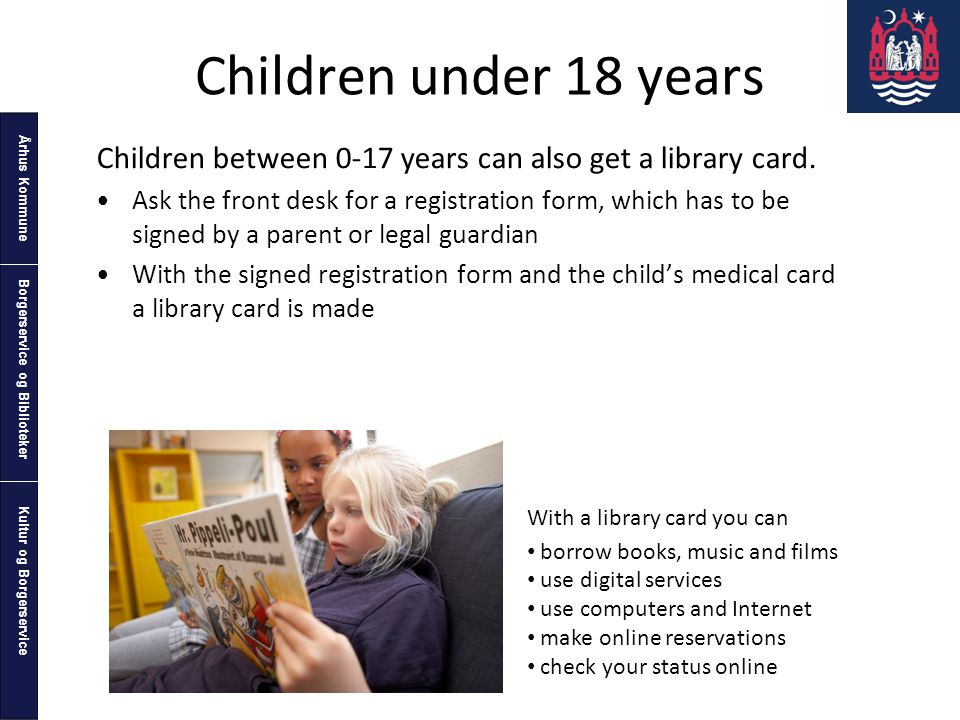 Århus Kommune Kultur og Borgerservice Borgerservice og Biblioteker Children under 18 years Children between 0-17 years can also get a library card.