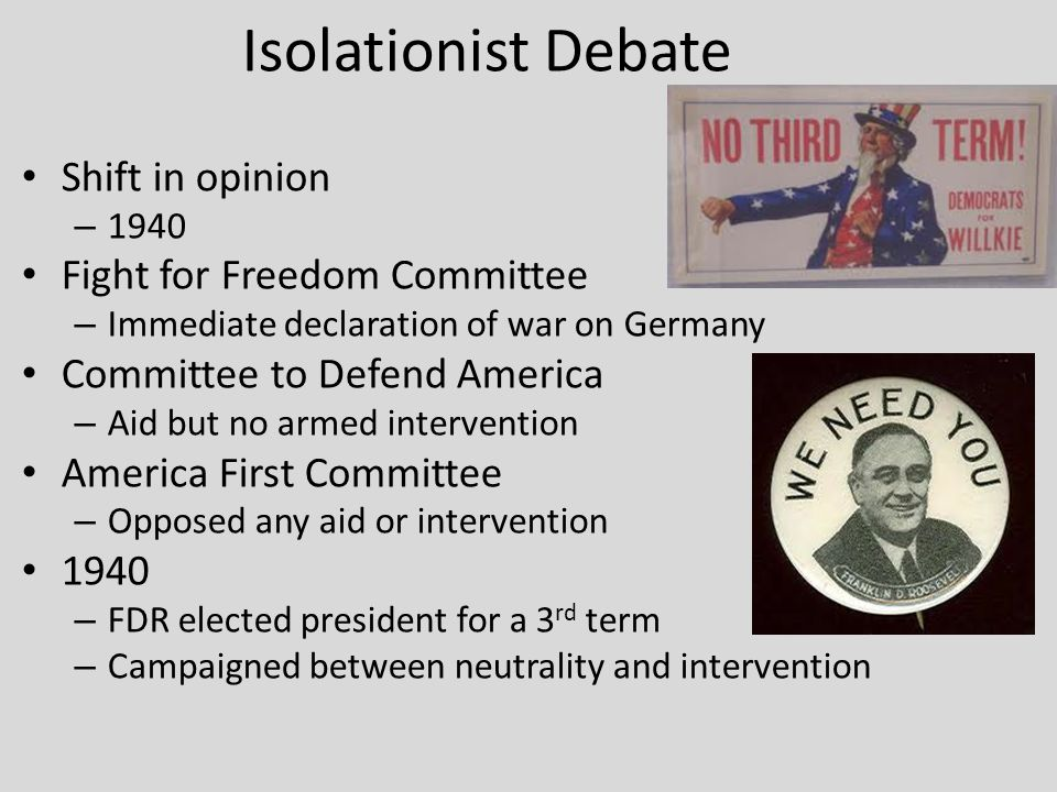 Isolationist Debate Shift in opinion – 1940 Fight for Freedom Committee – Immediate declaration of war on Germany Committee to Defend America – Aid but no armed intervention America First Committee – Opposed any aid or intervention 1940 – FDR elected president for a 3 rd term – Campaigned between neutrality and intervention