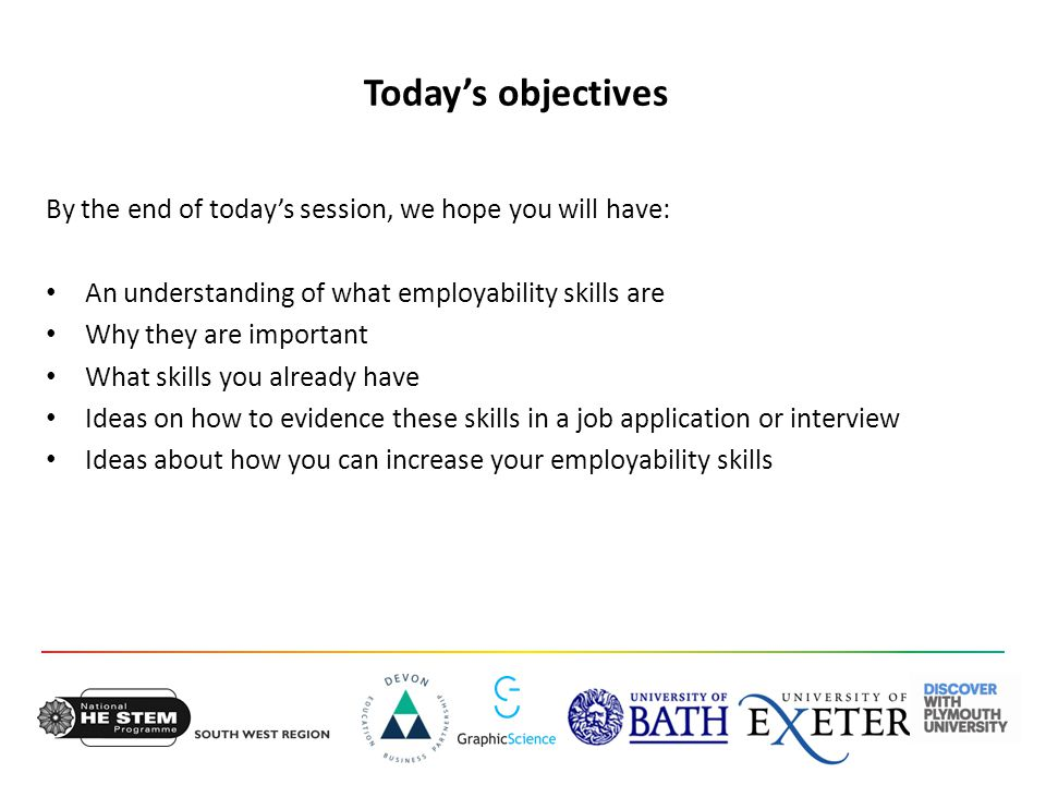 Today's objectives By the end of today's session, we hope you will have: An understanding of what employability skills are Why they are important What skills you already have Ideas on how to evidence these skills in a job application or interview Ideas about how you can increase your employability skills