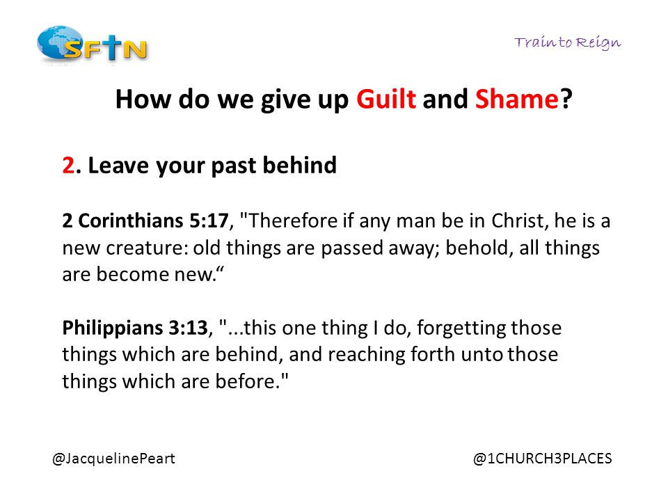 Train to Reign @JacquelinePeart@1CHURCH3PLACES How do we give up Guilt and Shame? 2. Leave your past behind 2 Corinthians 5:17,