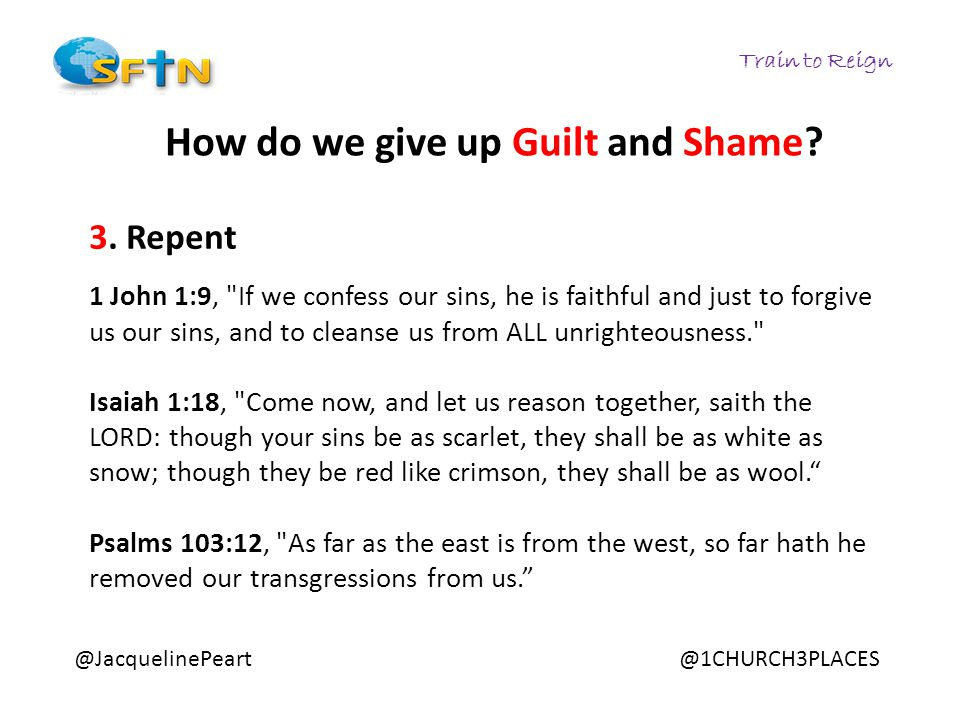 Train to Reign @JacquelinePeart@1CHURCH3PLACES How do we give up Guilt and Shame? 3. Repent 1 John 1:9,
