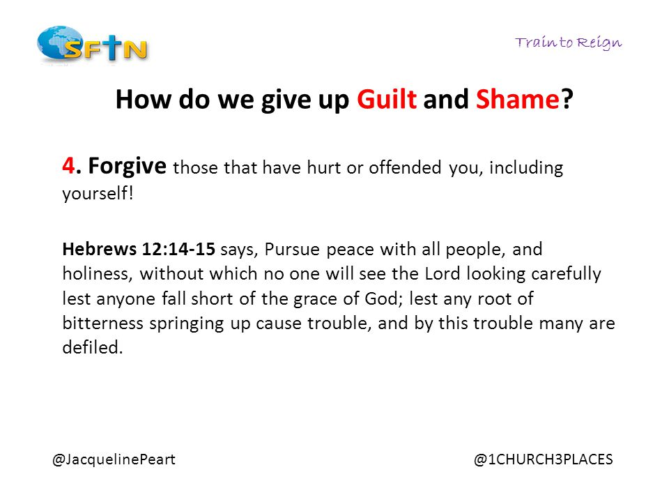 Train to Reign @JacquelinePeart@1CHURCH3PLACES How do we give up Guilt and Shame? 4. Forgive those that have hurt or offended you, including yourself!