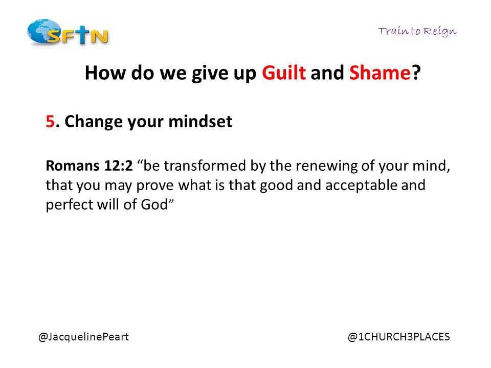 "Train to Reign @JacquelinePeart@1CHURCH3PLACES How do we give up Guilt and Shame? 5. Change your mindset Romans 12:2 ""be transformed by the renewing o"
