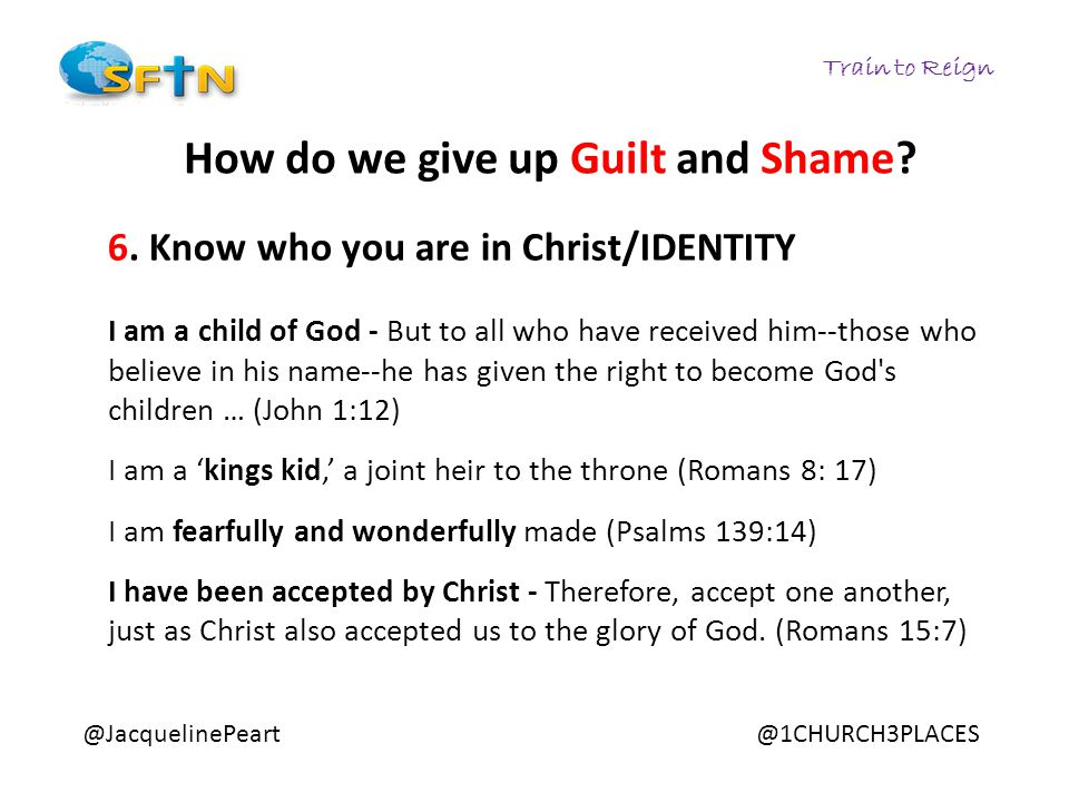Train to Reign @JacquelinePeart@1CHURCH3PLACES How do we give up Guilt and Shame? 6. Know who you are in Christ/IDENTITY I am a child of God - But to