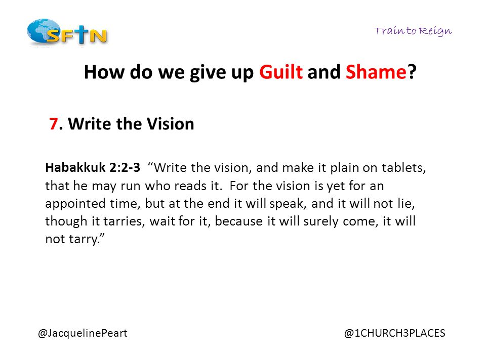 "Train to Reign @JacquelinePeart@1CHURCH3PLACES How do we give up Guilt and Shame? 7. Write the Vision Habakkuk 2:2-3 ""Write the vision, and make it pl"