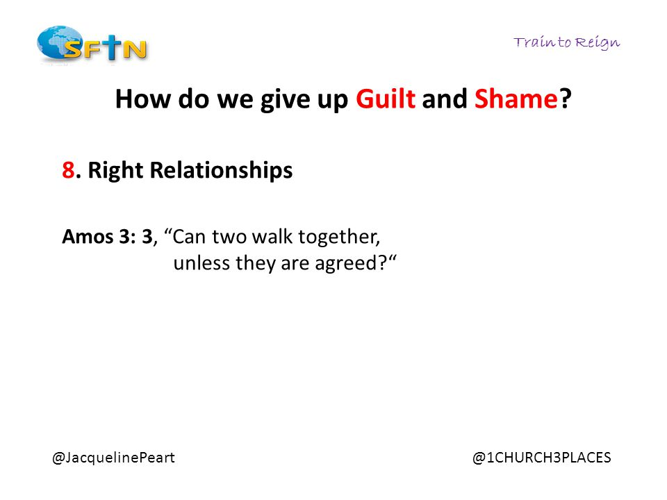 "Train to Reign @JacquelinePeart@1CHURCH3PLACES How do we give up Guilt and Shame? 8. Right Relationships Amos 3: 3, ""Can two walk together, unless the"