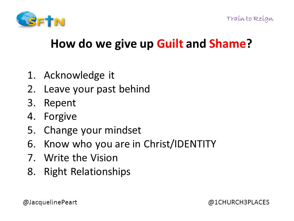 Train to Reign @JacquelinePeart@1CHURCH3PLACES How do we give up Guilt and Shame? 1.Acknowledge it 2.Leave your past behind 3.Repent 4.Forgive 5.Chang