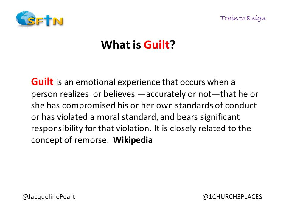 Train to Reign Guilt is an emotional experience that occurs when a person realizes or believes —accurately or not—that he or she has compromised his or her own standards of conduct or has violated a moral standard, and bears significant responsibility for that violation.