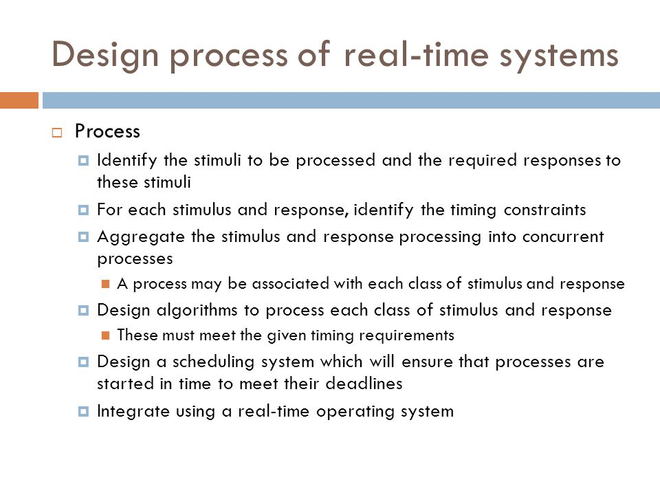Design process of real-time systems  Process  Identify the stimuli to be processed and the required responses to these stimuli  For each stimulus a