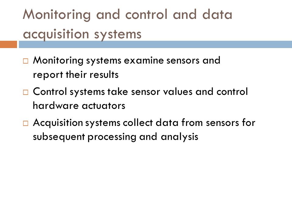 Monitoring and control and data acquisition systems  Monitoring systems examine sensors and report their results  Control systems take sensor values