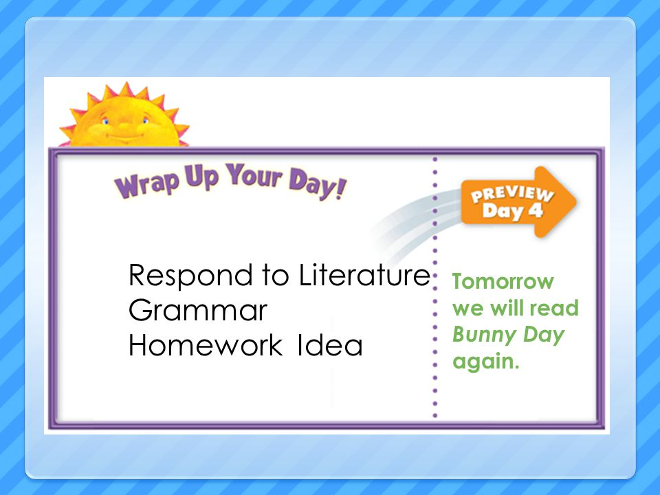 Respond to Literature Grammar Homework Idea Tomorrow we will read Bunny Day again.