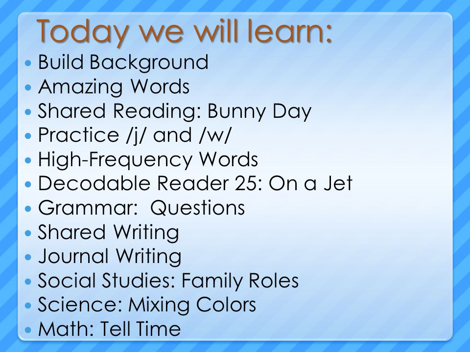 Today we will learn: Build Background Amazing Words Shared Reading: Bunny Day Practice /j/ and /w/ High-Frequency Words Decodable Reader 25: On a Jet Grammar: Questions Shared Writing Journal Writing Social Studies: Family Roles Science: Mixing Colors Math: Tell Time