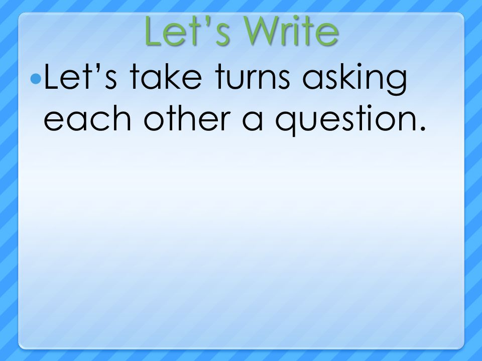 Let's Write Let's take turns asking each other a question.