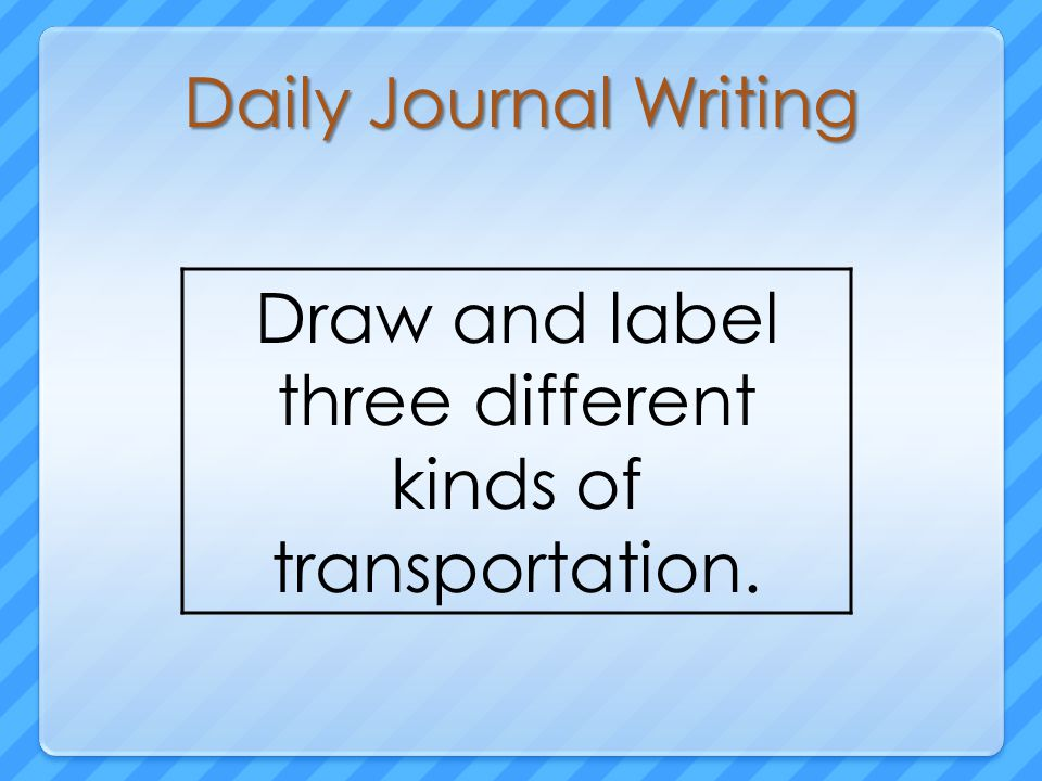 Daily Journal Writing Draw and label three different kinds of transportation.